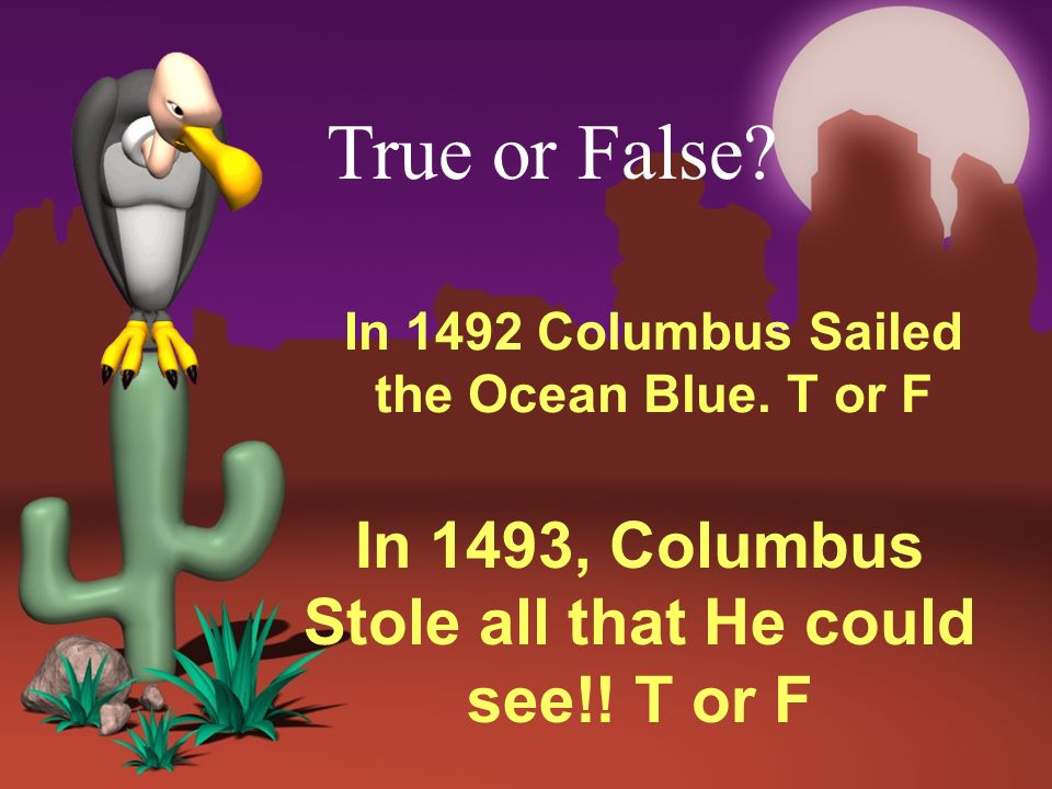 In 1492 Columbus Sailed the Ocean Blue. T or F