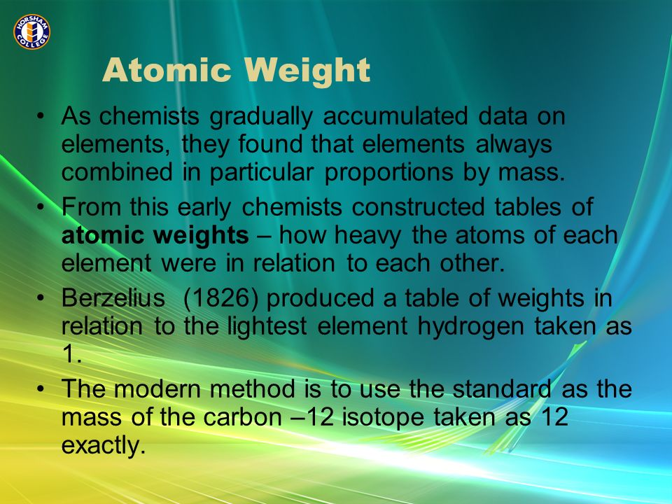 Atomic Weight As chemists gradually accumulated data on elements, they found that elements always combined in particular proportions by mass.
