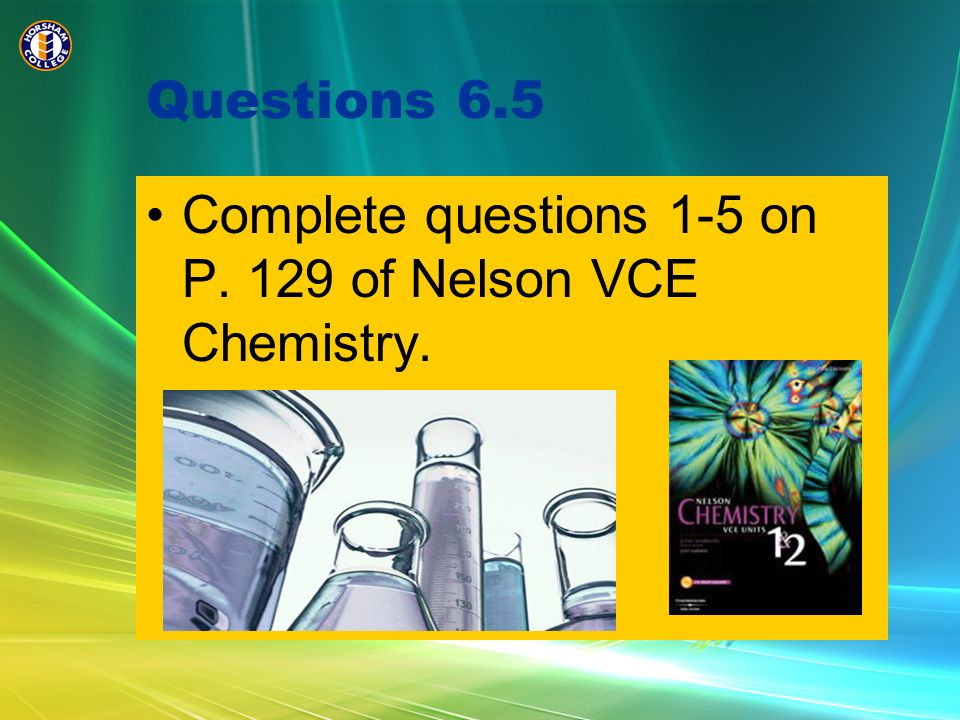 Questions 6.5 Complete questions 1-5 on P. 129 of Nelson VCE Chemistry.