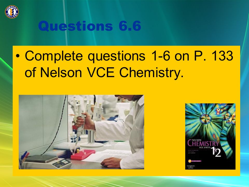 Questions 6.6 Complete questions 1-6 on P. 133 of Nelson VCE Chemistry.