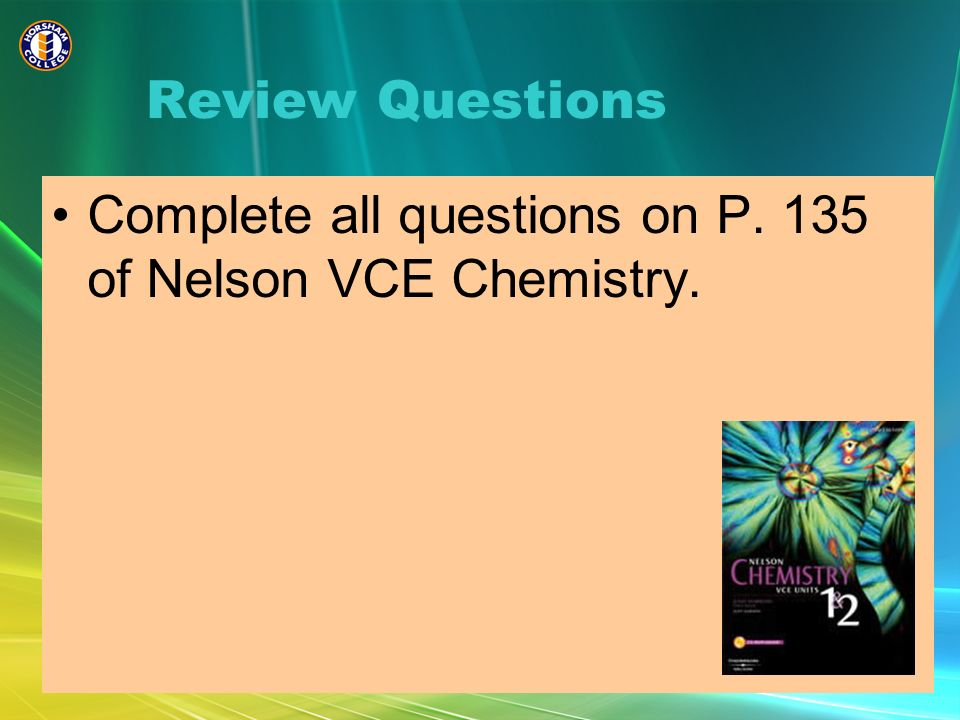 Review Questions Complete all questions on P. 135 of Nelson VCE Chemistry.