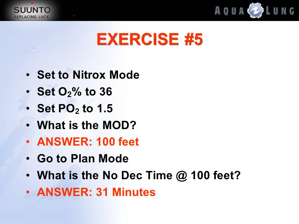 EXERCISE #5 Set to Nitrox Mode Set O2% to 36 Set PO2 to 1.5