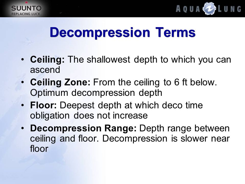 Decompression Terms Ceiling: The shallowest depth to which you can ascend. Ceiling Zone: From the ceiling to 6 ft below. Optimum decompression depth.