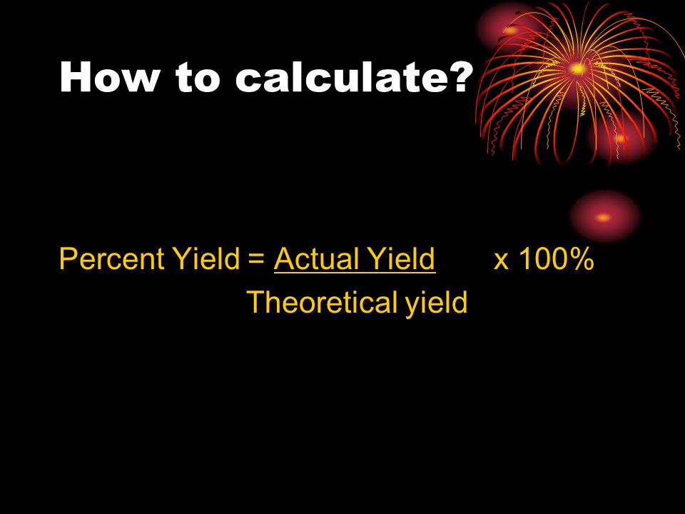 How to calculate Percent Yield = Actual Yield x 100%