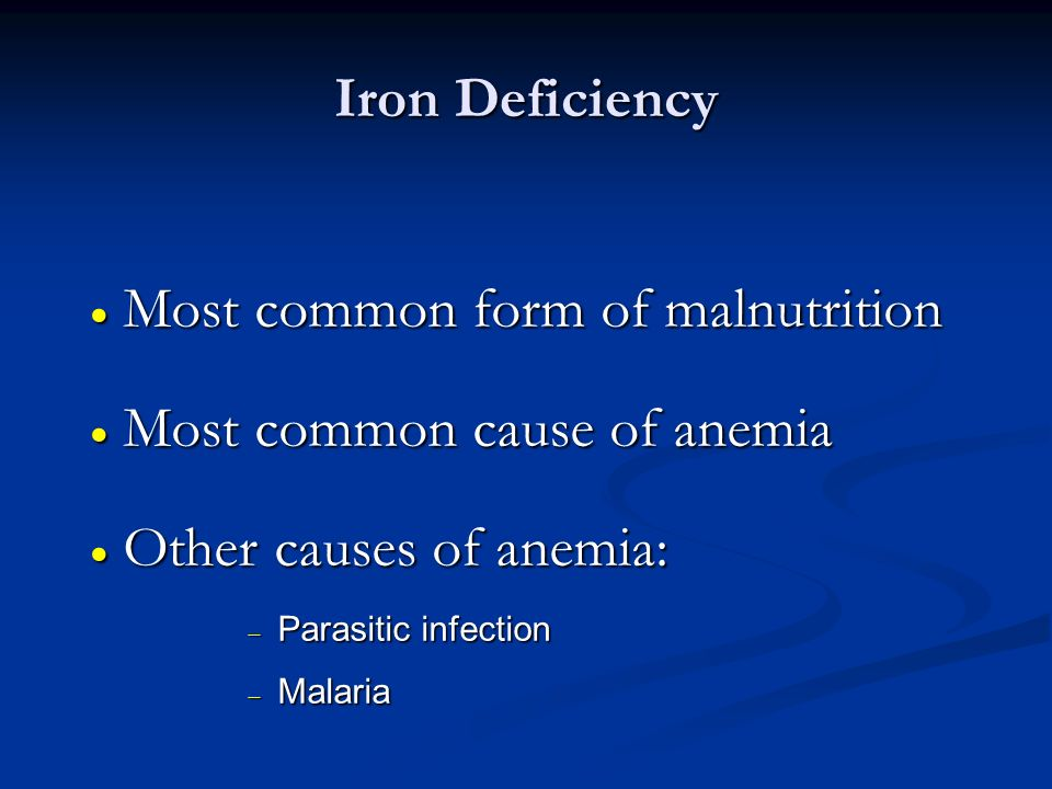 Most common form of malnutrition Most common cause of anemia