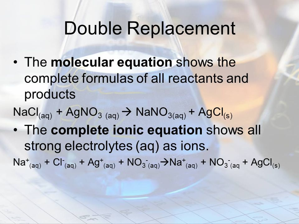 Double Replacement The molecular equation shows the complete formulas of all reactants and products.