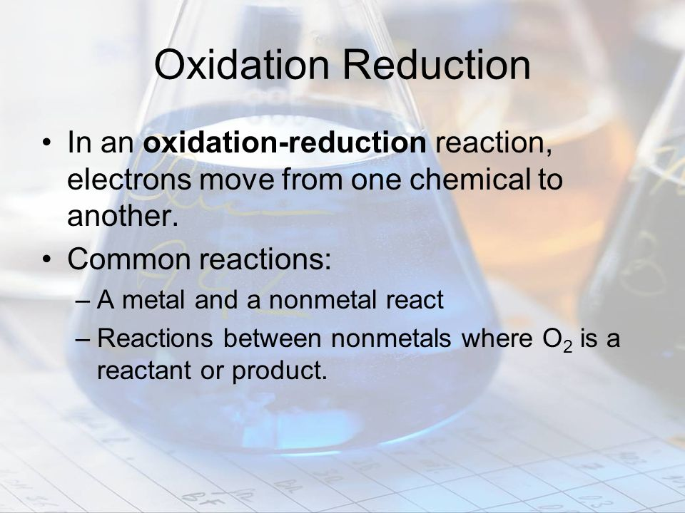 Oxidation Reduction In an oxidation-reduction reaction, electrons move from one chemical to another.