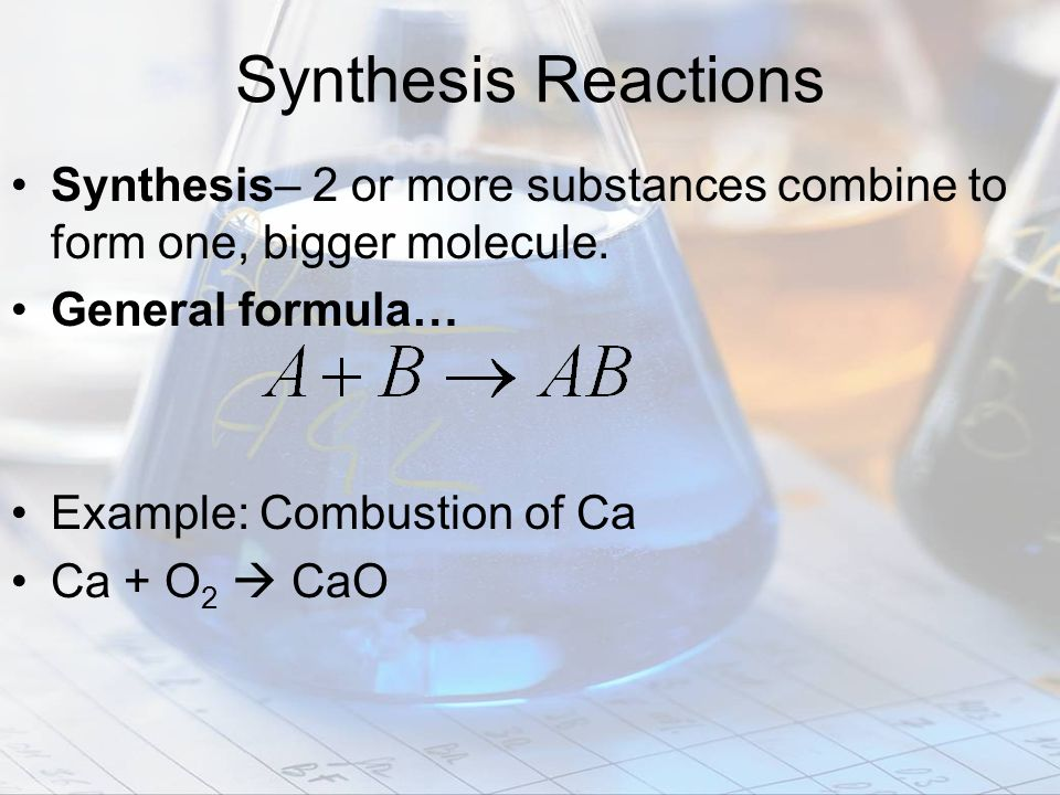 Synthesis Reactions Synthesis– 2 or more substances combine to form one, bigger molecule. General formula…