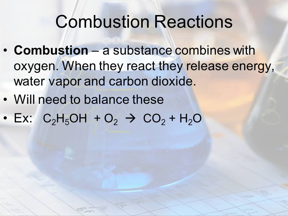 Combustion Reactions Combustion – a substance combines with oxygen. When they react they release energy, water vapor and carbon dioxide.