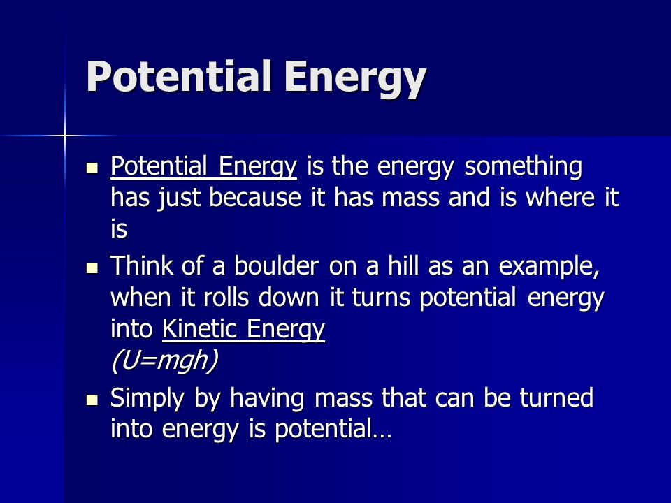 Potential Energy Potential Energy is the energy something has just because it has mass and is where it is.