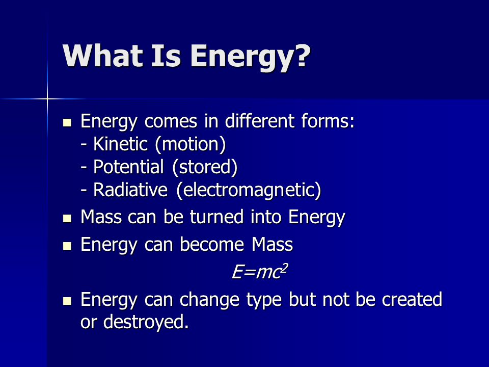 What Is Energy Energy comes in different forms: - Kinetic (motion) - Potential (stored) - Radiative (electromagnetic)
