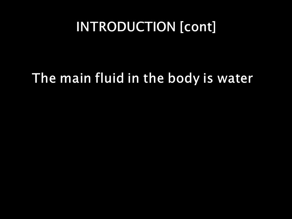 INTRODUCTION [cont] The main fluid in the body is water
