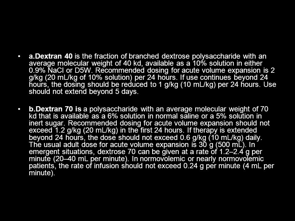 a.Dextran 40 is the fraction of branched dextrose polysaccharide with an average molecular weight of 40 kd, available as a 10% solution in either 0.9% NaCl or D5W. Recommended dosing for acute volume expansion is 2 g/kg (20 mL/kg of 10% solution) per 24 hours. If use continues beyond 24 hours, the dosing should be reduced to 1 g/kg (10 mL/kg) per 24 hours. Use should not extend beyond 5 days.