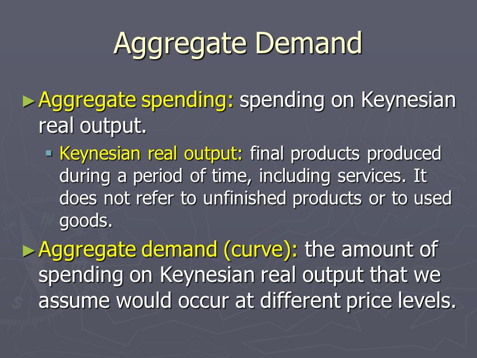 Aggregate Demand Aggregate spending: spending on Keynesian real output.