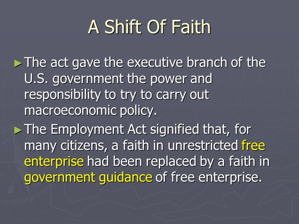 A Shift Of Faith The act gave the executive branch of the U.S. government the power and responsibility to try to carry out macroeconomic policy.