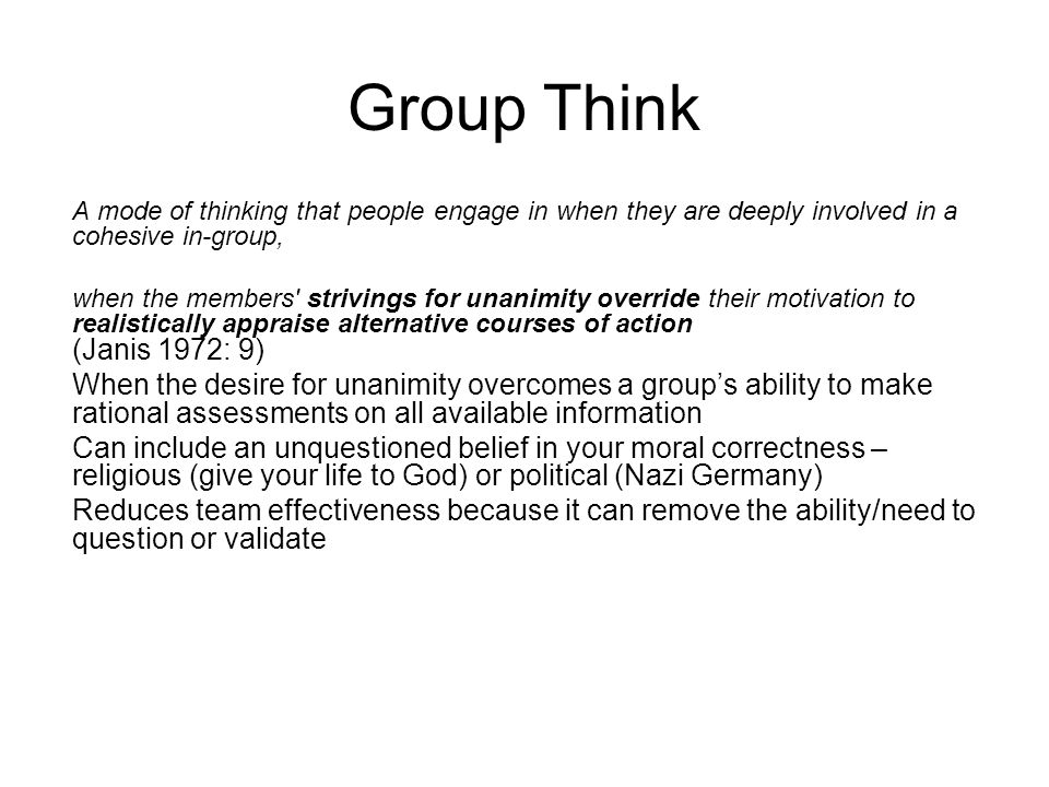 Group Think A mode of thinking that people engage in when they are deeply involved in a cohesive in-group,