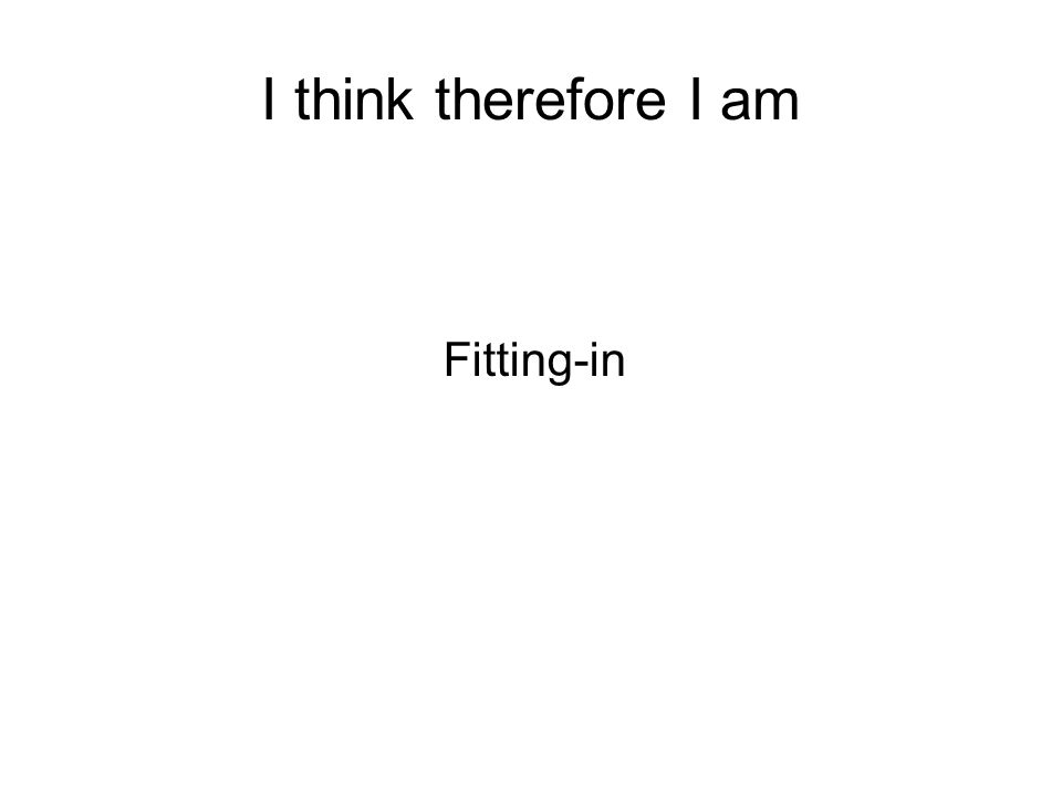 I think therefore I am Fitting-in