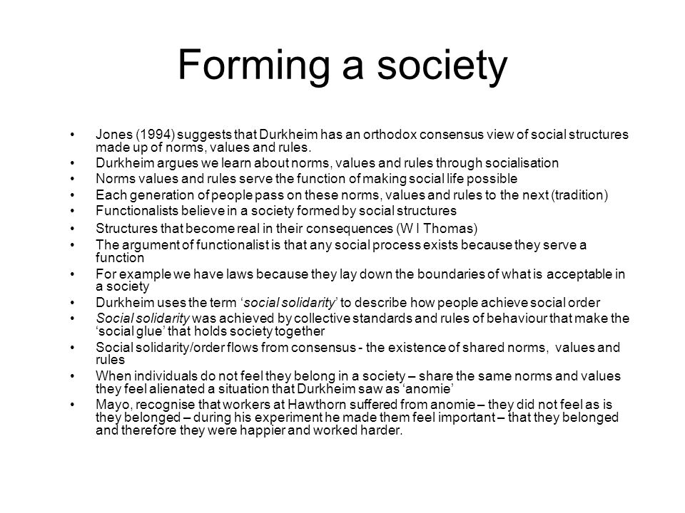 Forming a society Jones (1994) suggests that Durkheim has an orthodox consensus view of social structures made up of norms, values and rules.
