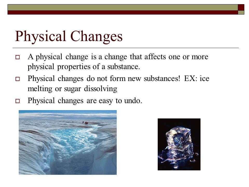 Physical Changes A physical change is a change that affects one or more physical properties of a substance.