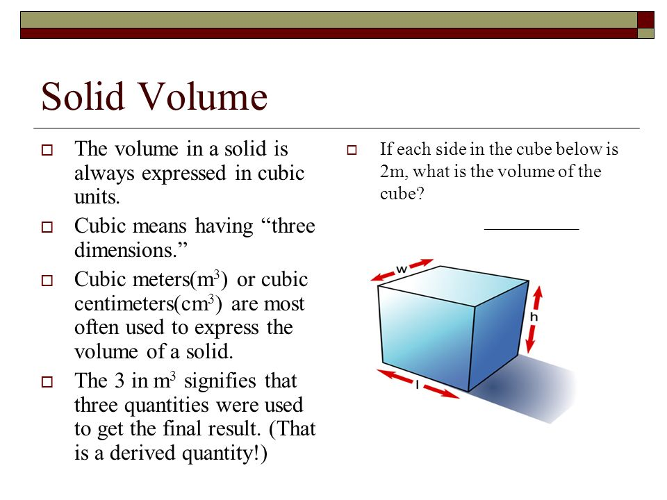 Solid Volume The volume in a solid is always expressed in cubic units.