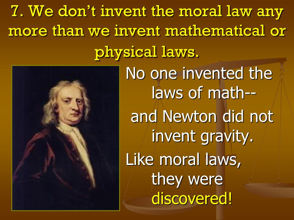 7. We don't invent the moral law any more than we invent mathematical or physical laws.