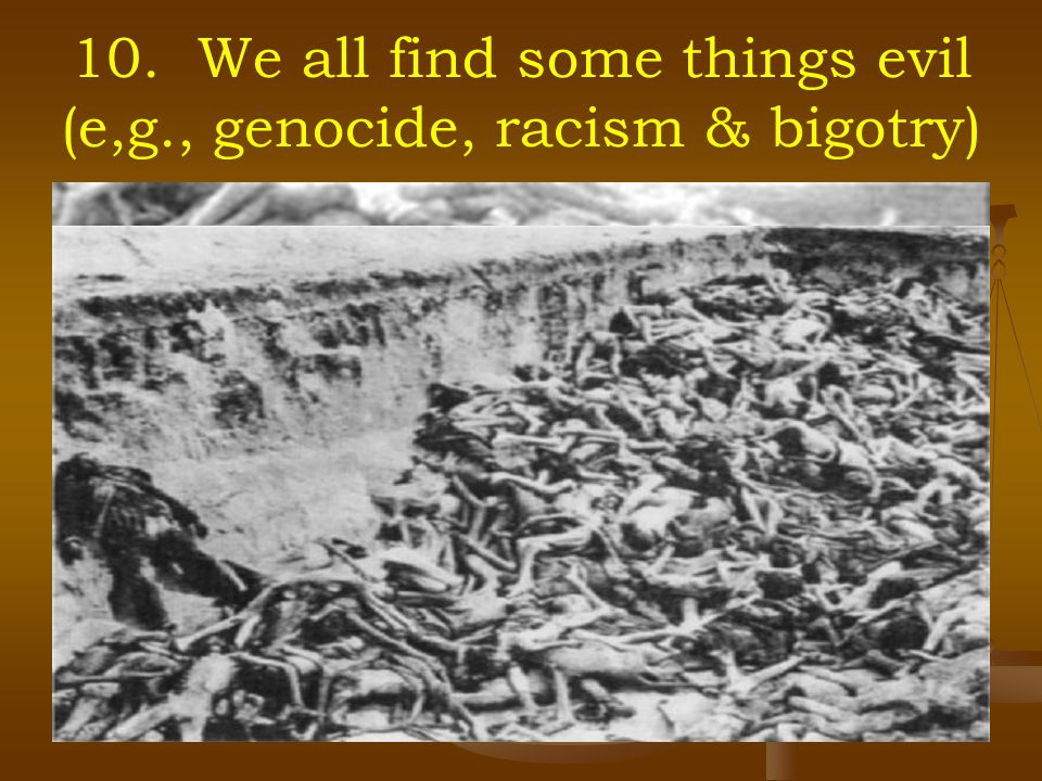 10. We all find some things evil (e,g., genocide, racism & bigotry)
