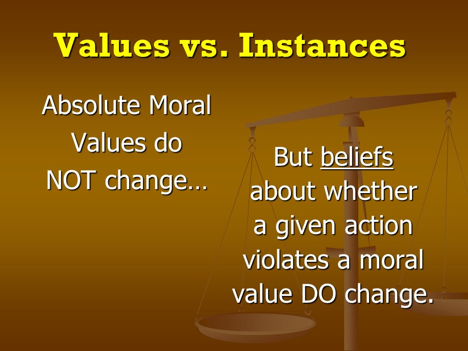 Values vs. Instances Absolute Moral Values do NOT change… But beliefs