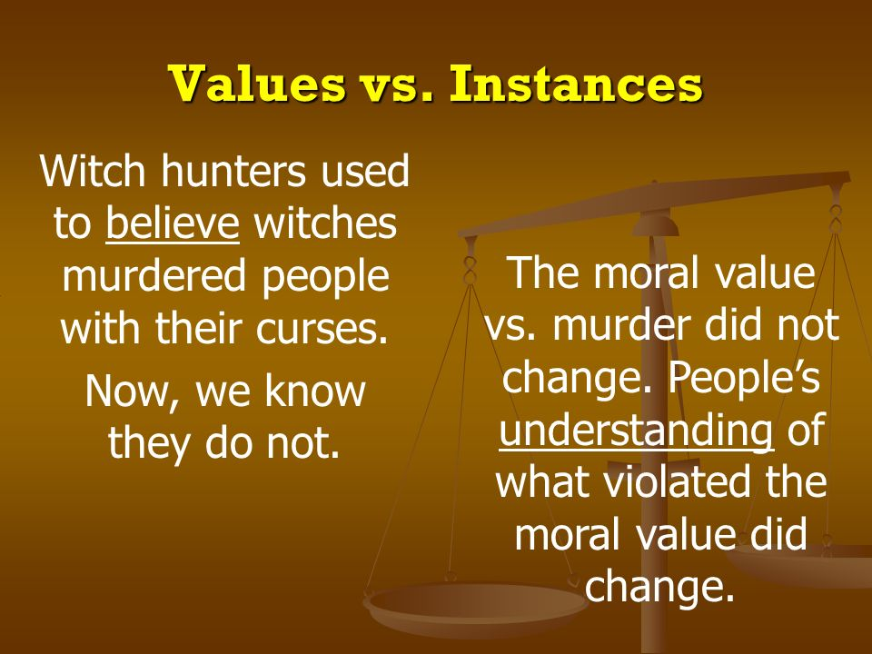 Values vs. Instances Witch hunters used to believe witches murdered people with their curses. Now, we know they do not.