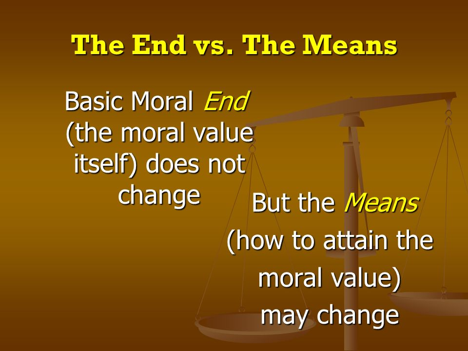 Basic Moral End (the moral value itself) does not change