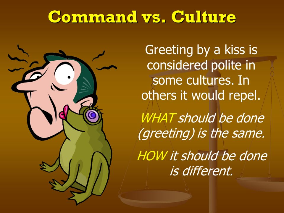 Command vs. Culture Greeting by a kiss is considered polite in some cultures. In others it would repel.