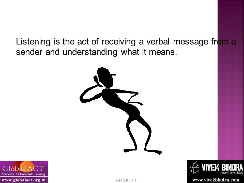 Listening is the act of receiving a verbal message from a sender and understanding what it means.