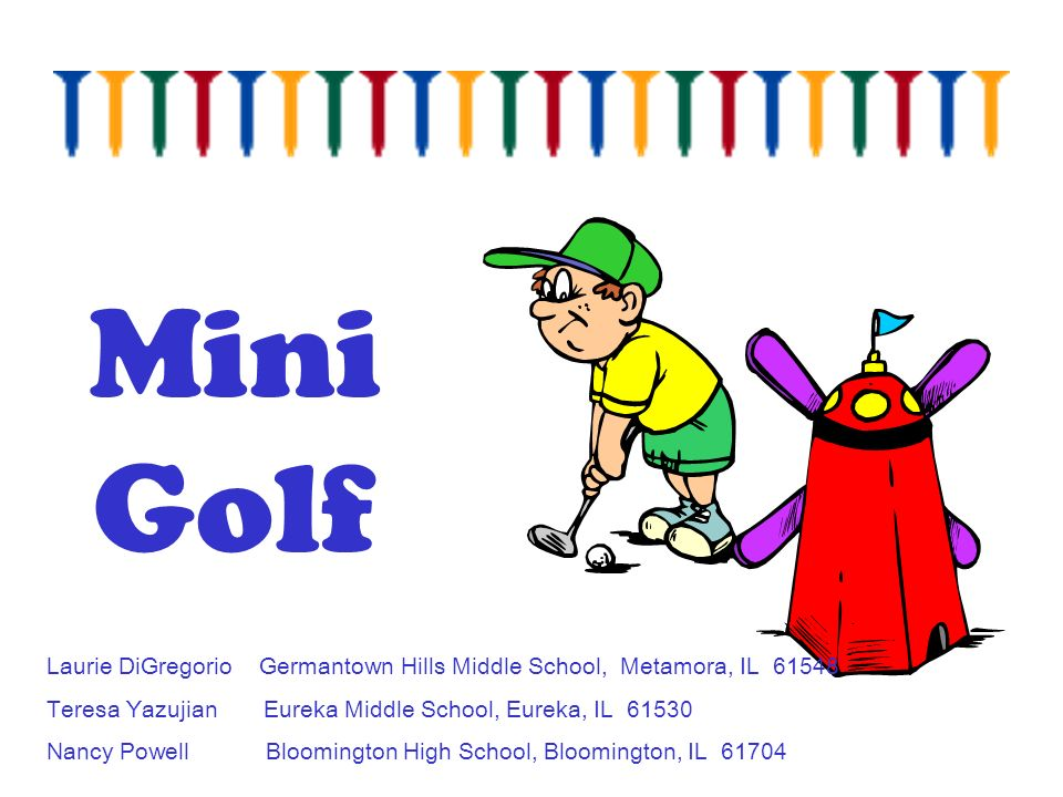 Mini Golf Laurie DiGregorio Germantown Hills Middle School, Metamora, IL Teresa Yazujian Eureka Middle School, Eureka, IL