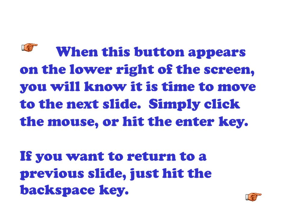 When this button appears on the lower right of the screen, you will know it is time to move to the next slide. Simply click the mouse, or hit the enter key.