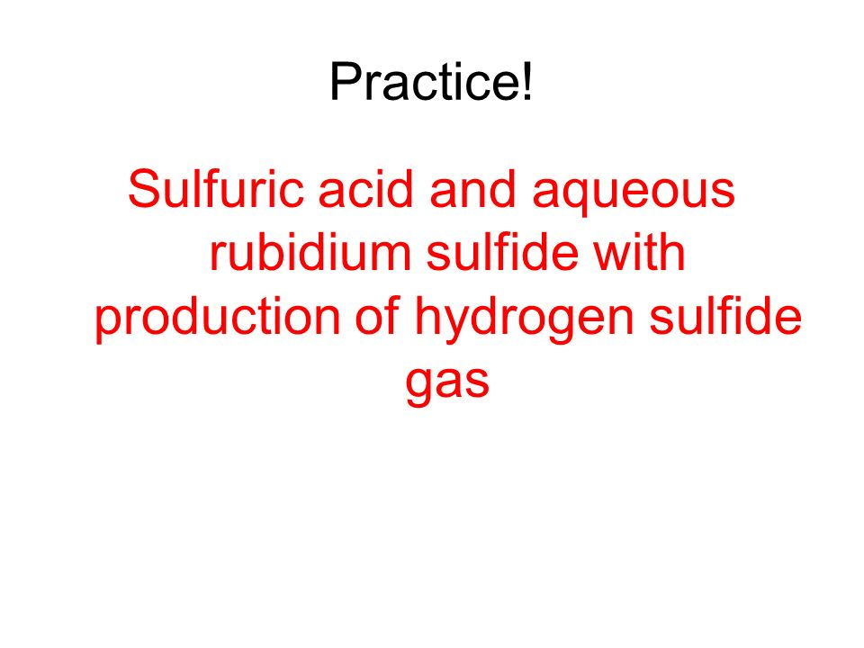 Practice! Sulfuric acid and aqueous rubidium sulfide with production of hydrogen sulfide gas