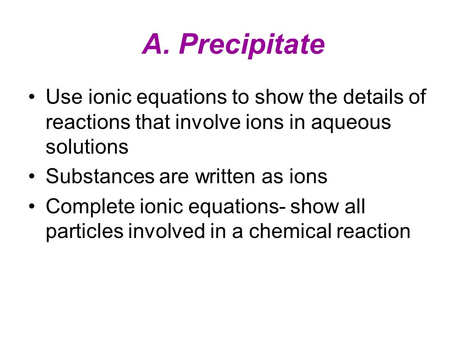 A. Precipitate Use ionic equations to show the details of reactions that involve ions in aqueous solutions.