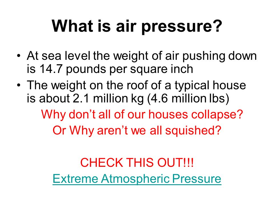 What is air pressure At sea level the weight of air pushing down is 14.7 pounds per square inch.