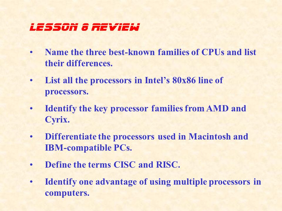 lesson 8 Review Name the three best-known families of CPUs and list their differences. List all the processors in Intel's 80x86 line of processors.
