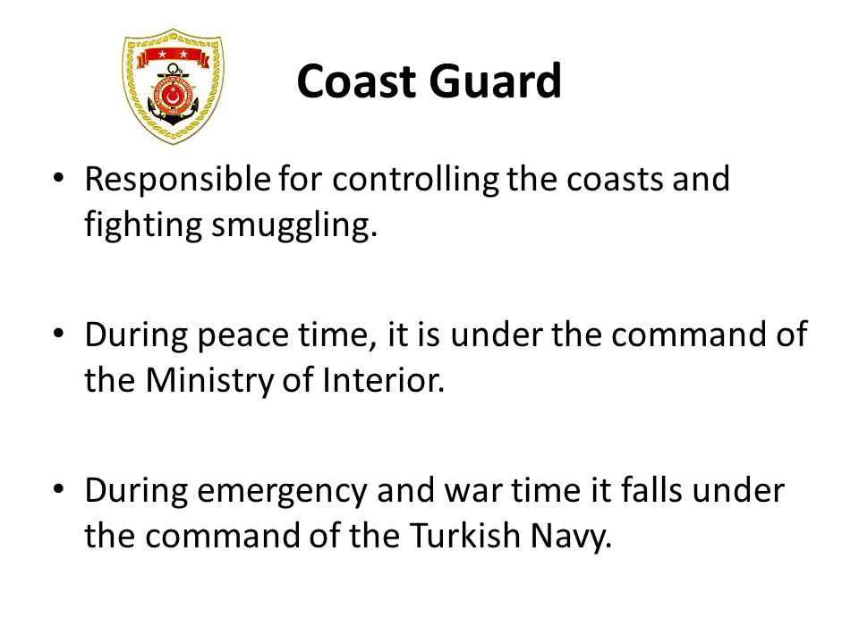 Coast Guard Responsible for controlling the coasts and fighting smuggling. During peace time, it is under the command of the Ministry of Interior.