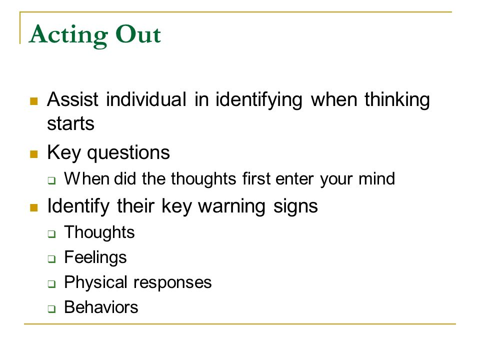 Acting Out Assist individual in identifying when thinking starts