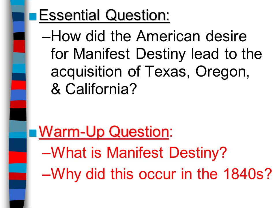 Essential Question: How did the American desire for Manifest Destiny lead to the acquisition of Texas, Oregon, & California