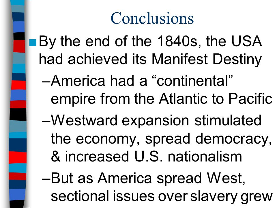 Conclusions By the end of the 1840s, the USA had achieved its Manifest Destiny. America had a continental empire from the Atlantic to Pacific.