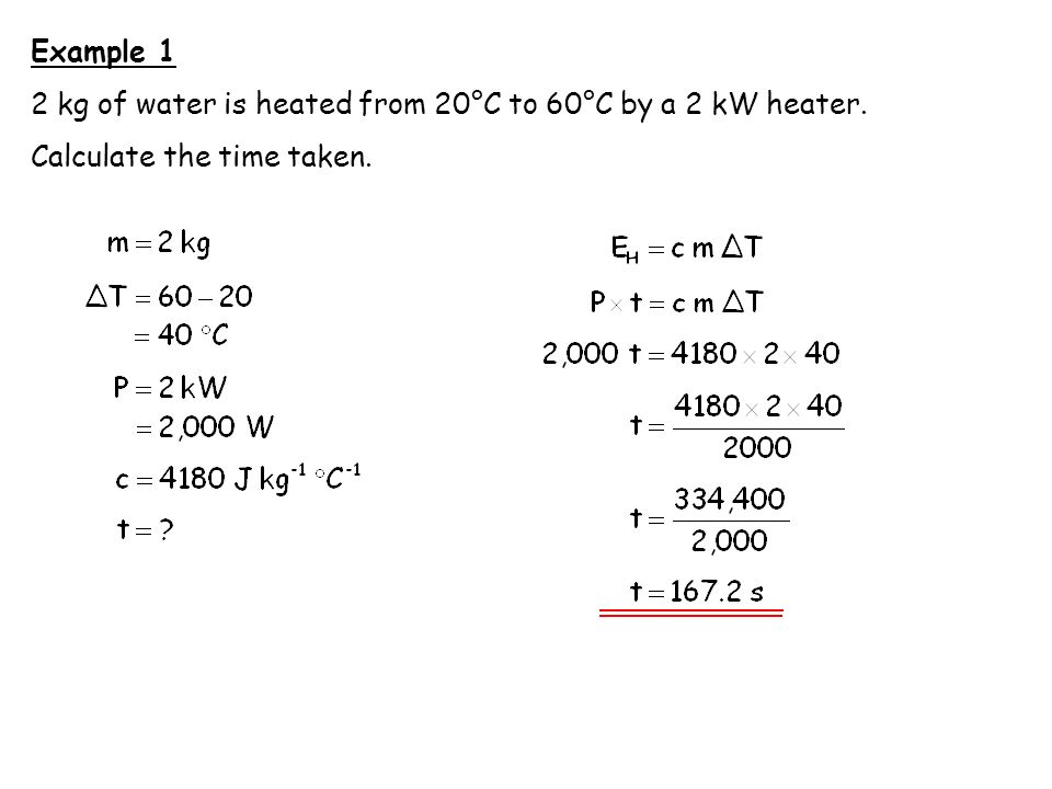 Example 1 2 kg of water is heated from 20°C to 60°C by a 2 kW heater. Calculate the time taken.