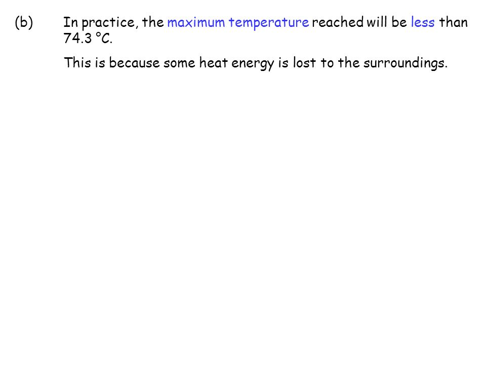 (b) In practice, the maximum temperature reached will be less than 74.3 °C.