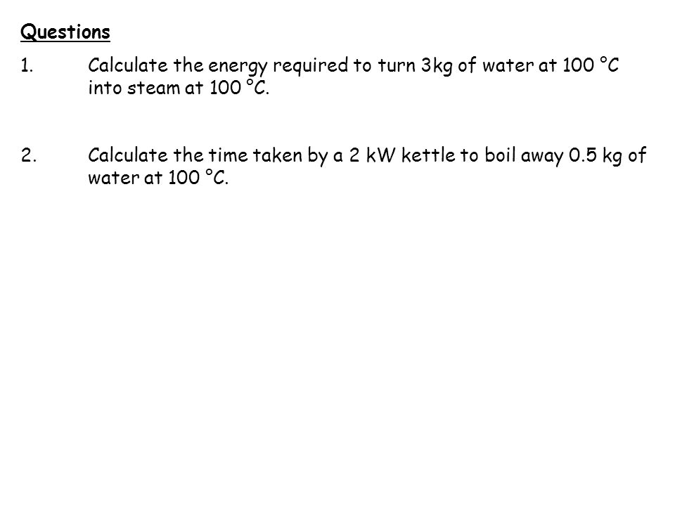 Questions 1. Calculate the energy required to turn 3kg of water at 100 °C into steam at 100 °C.
