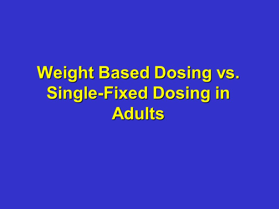 Weight Based Dosing vs. Single-Fixed Dosing in Adults