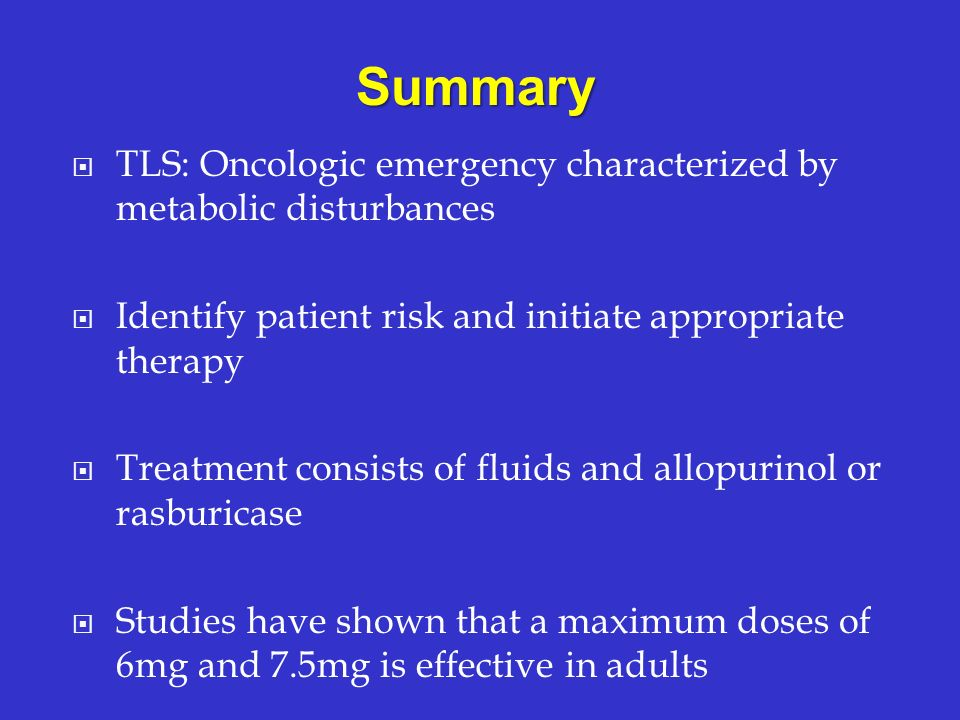 Summary TLS: Oncologic emergency characterized by metabolic disturbances. Identify patient risk and initiate appropriate therapy.