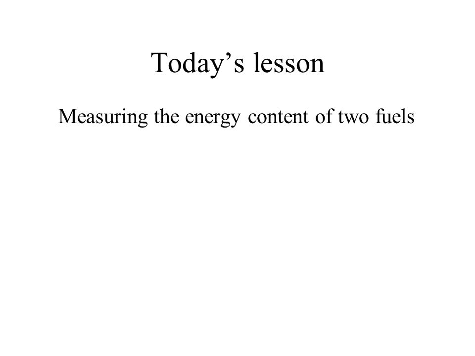 Today's lesson Measuring the energy content of two fuels
