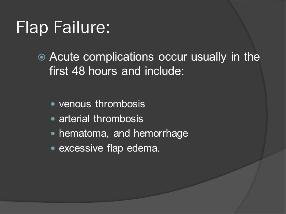 Flap Failure: Acute complications occur usually in the first 48 hours and include: venous thrombosis.