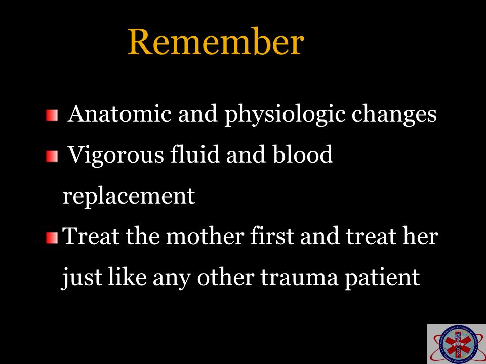 Remember Anatomic and physiologic changes