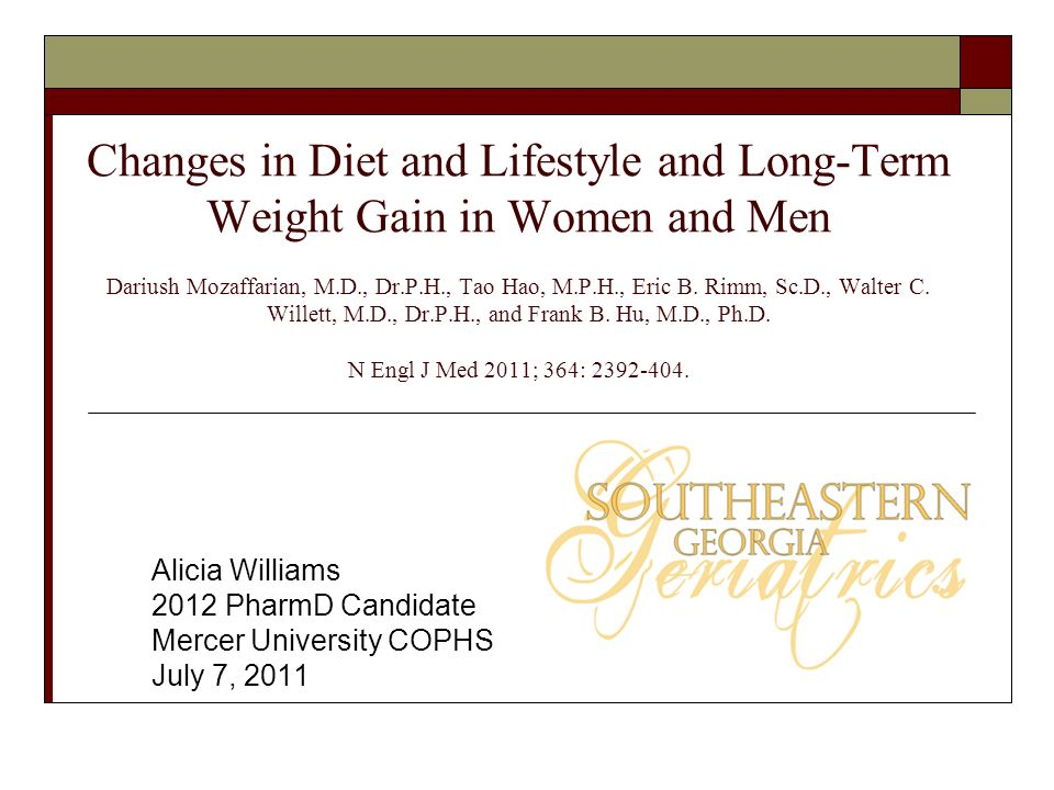 Changes in Diet and Lifestyle and Long-Term Weight Gain in Women and Men Dariush Mozaffarian, M.D., Dr.P.H., Tao Hao, M.P.H., Eric B. Rimm, Sc.D., Walter C. Willett, M.D., Dr.P.H., and Frank B. Hu, M.D., Ph.D. N Engl J Med 2011; 364: 2392-404.